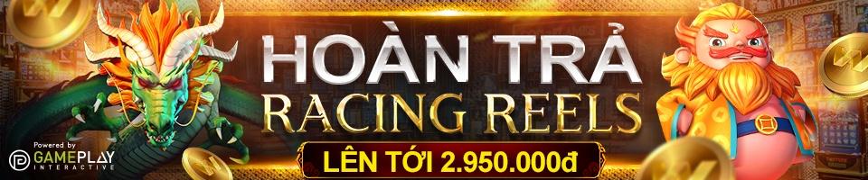 HOÀN TRẢ NGAY HÀNG NGÀY / HÀNG TUẦN LÊN TỚI 2.950.000đ TẠI RACING REELS