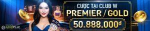 CƯỢC TẠI CLUB W PREMIER/GOLD VÀ CƠ HỘI TRÚNG THƯỞNG LÊN ĐẾN 50.888.000đ!
